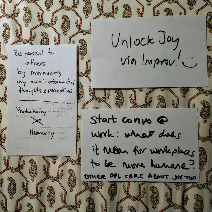 3 sheets of A5 paper, which read: Unlock Joy via Improv! :) + Be present to others by minimizing my own 'contaminating' thoughts & perceptions Productivity isn't versus Humanity. + Start convo at work: wat does it mean for workplaces to be more humane? Other people care about joy too.