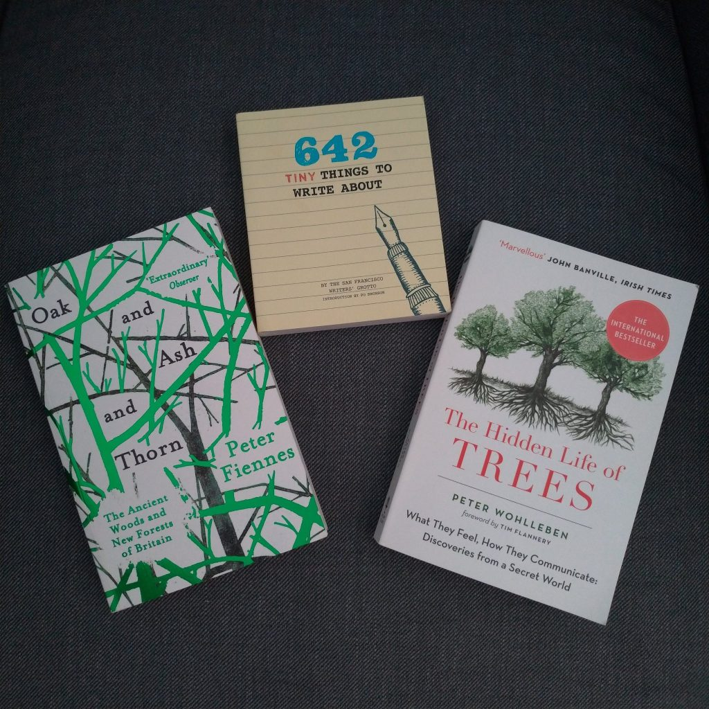 3 books: The Hidden Life of Trees; Oak and Ash and Thorn; and 642 tiny things to write about